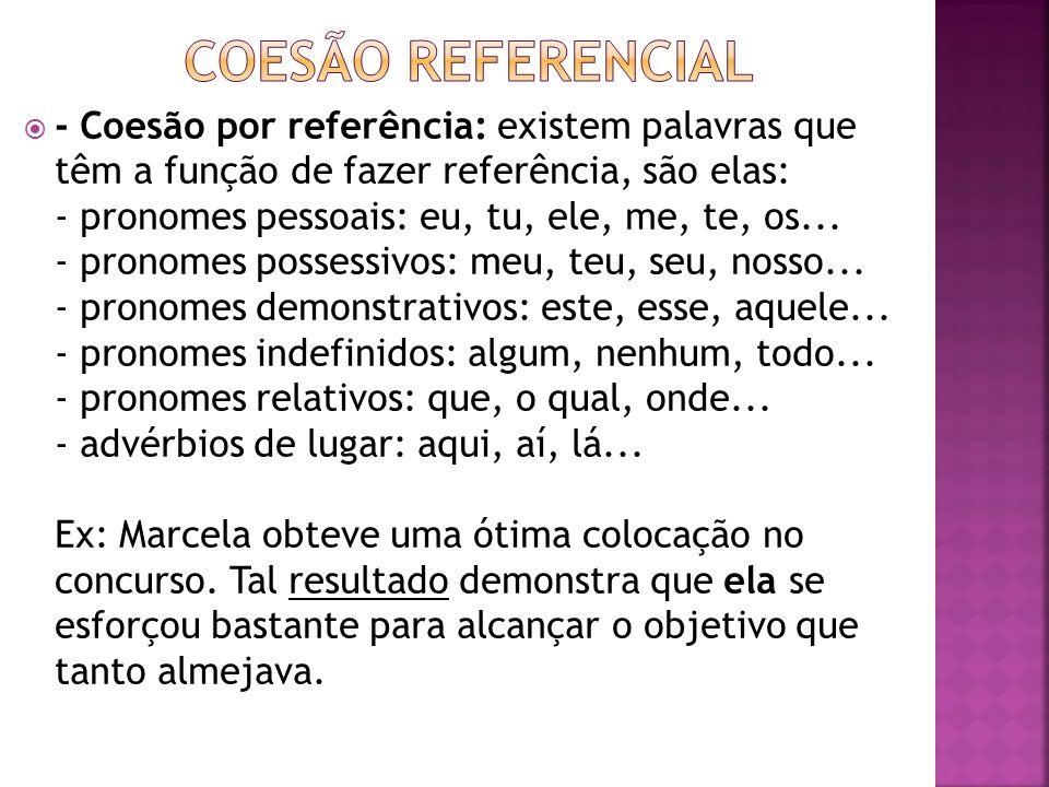 - Coesão por referência: existem palavras que têm a função de fazer referência, são elas: - pronomes pessoais: eu, tu, ele, me, te, os... - pronomes p