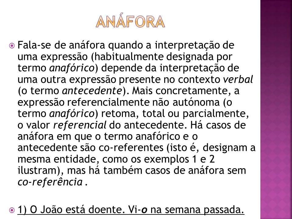 Fala-se de anáfora quando a interpretação de uma expressão (habitualmente designada por termo anafórico) depende da interpretação de uma outra express