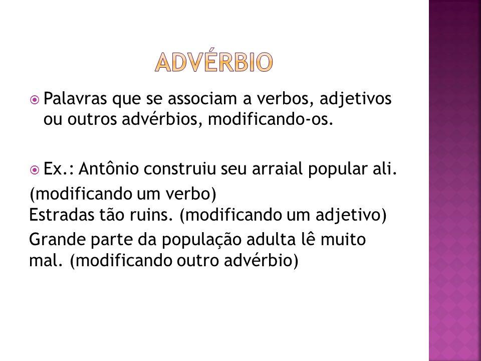 Palavras que se associam a verbos, adjetivos ou outros advérbios, modificando-os. Ex.: Antônio construiu seu arraial popular ali. (modificando um verb