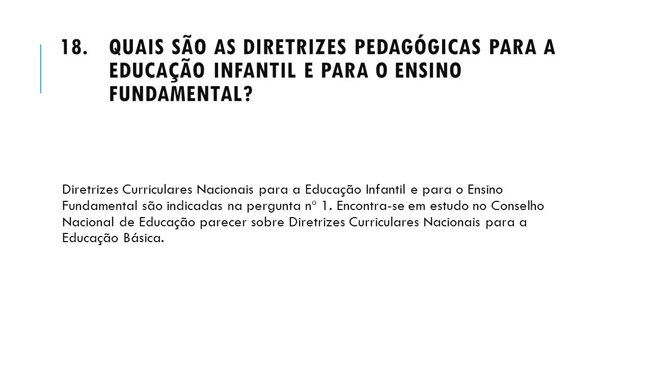 18.QUAIS SÃO AS DIRETRIZES PEDAGÓGICAS PARA A EDUCAÇÃO INFANTIL E PARA O ENSINO FUNDAMENTAL? Diretrizes Curriculares Nacionais para a Educação Infanti