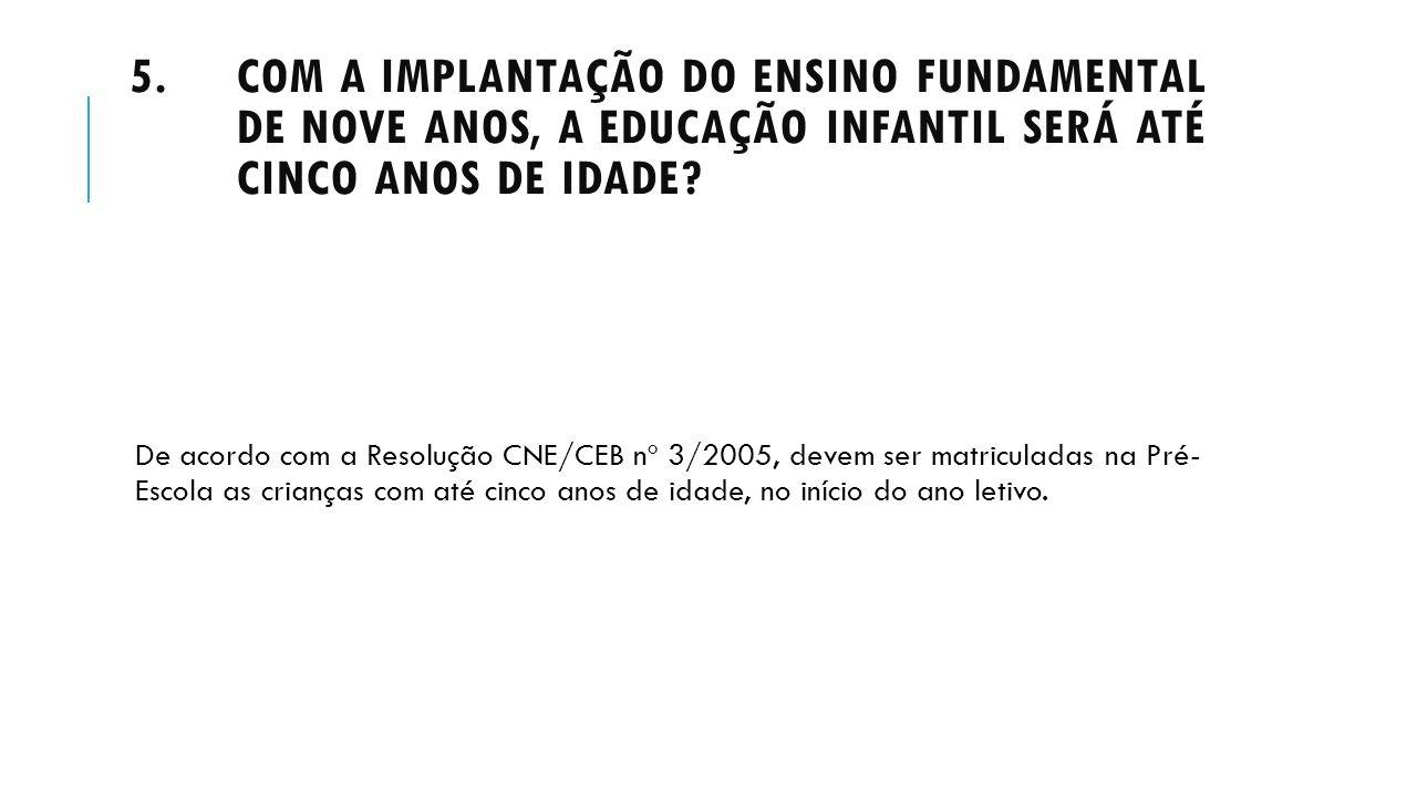 5.COM A IMPLANTAÇÃO DO ENSINO FUNDAMENTAL DE NOVE ANOS, A EDUCAÇÃO INFANTIL SERÁ ATÉ CINCO ANOS DE IDADE? De acordo com a Resolução CNE/CEB nº 3/2005,