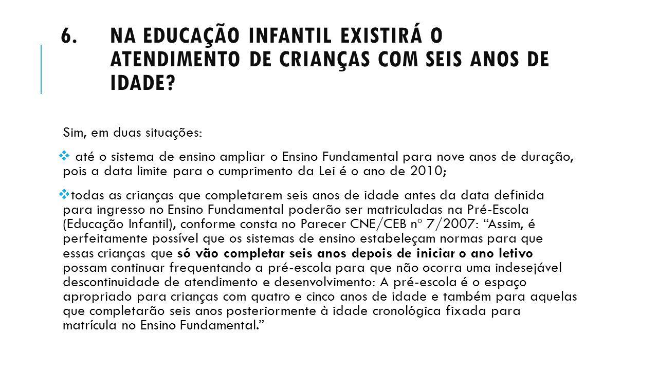 6.NA EDUCAÇÃO INFANTIL EXISTIRÁ O ATENDIMENTO DE CRIANÇAS COM SEIS ANOS DE IDADE? Sim, em duas situações: até o sistema de ensino ampliar o Ensino Fun