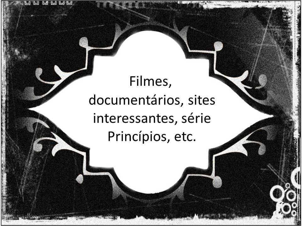 Filmes, documentários, sites interessantes, série Princípios, etc.