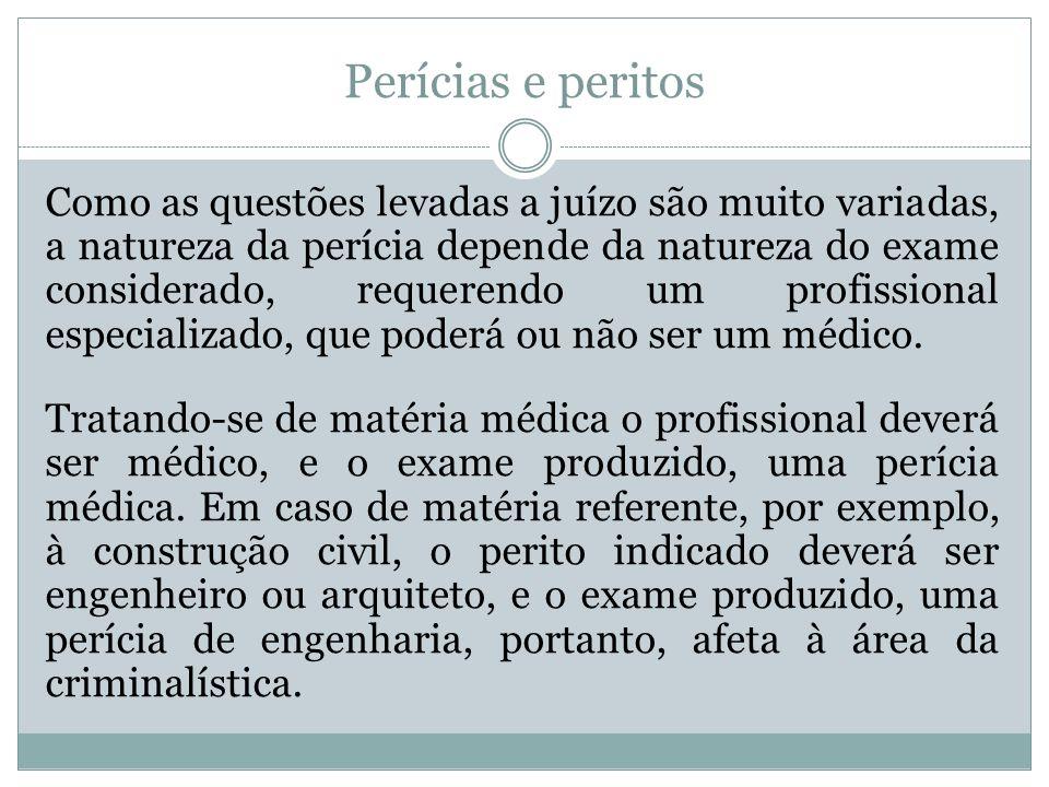 Perícias e peritos Como as questões levadas a juízo são muito variadas, a natureza da perícia depende da natureza do exame considerado, requerendo um