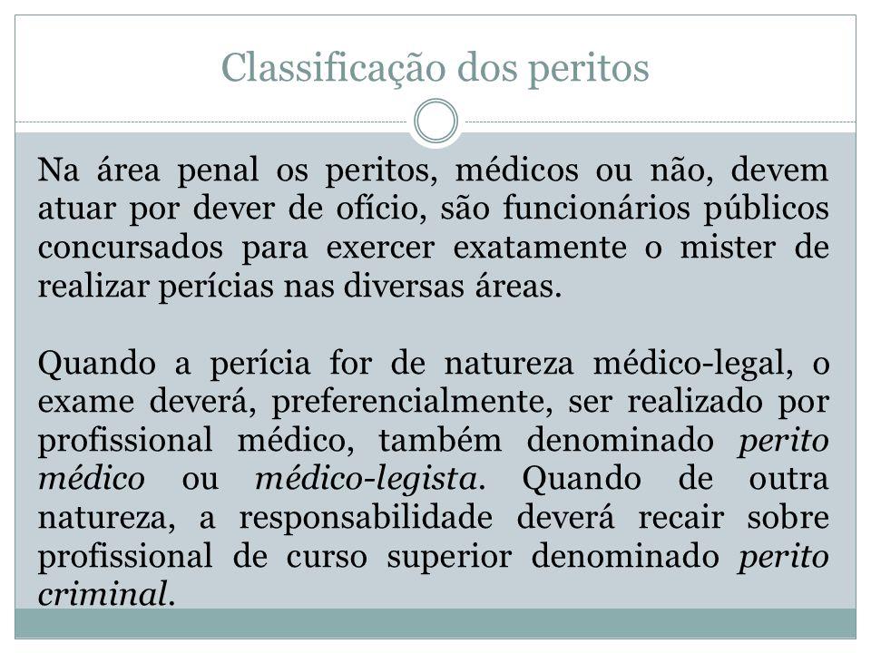 Classificação dos peritos Na área penal os peritos, médicos ou não, devem atuar por dever de ofício, são funcionários públicos concursados para exerce