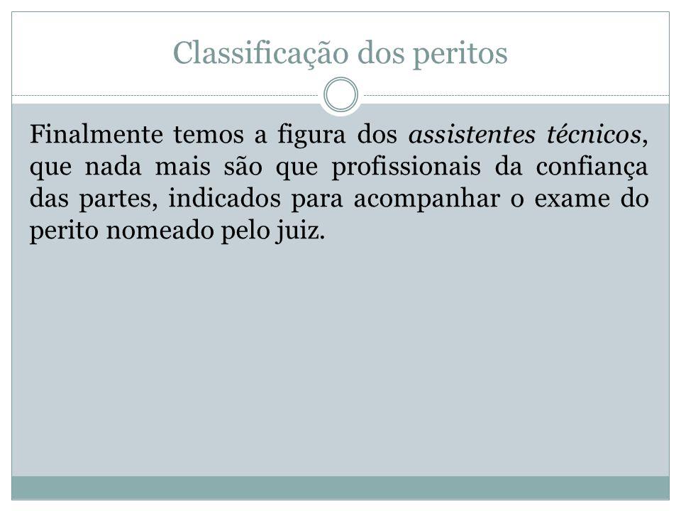 Classificação dos peritos Finalmente temos a figura dos assistentes técnicos, que nada mais são que profissionais da confiança das partes, indicados p