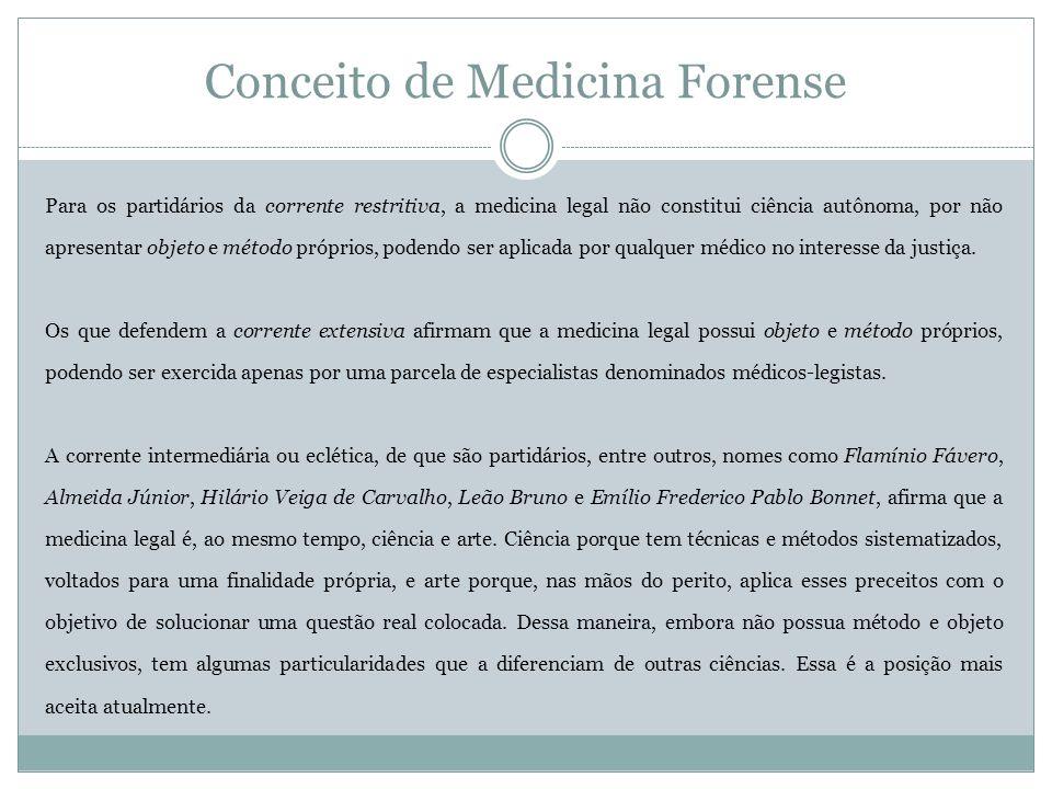 Conceito de Medicina Forense Para os partidários da corrente restritiva, a medicina legal não constitui ciência autônoma, por não apresentar objeto e