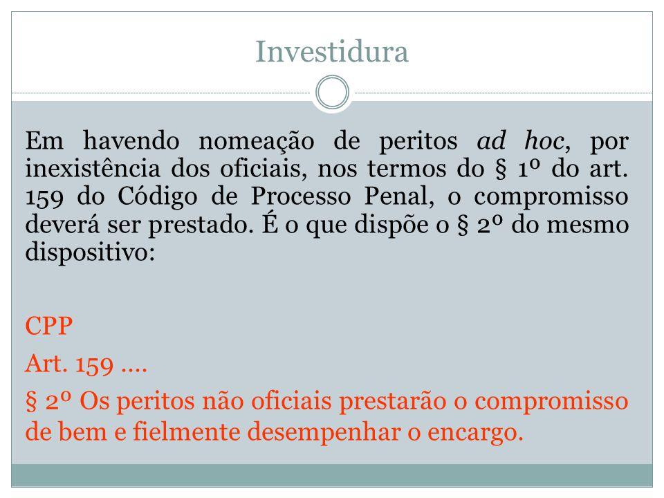 Investidura Em havendo nomeação de peritos ad hoc, por inexistência dos oficiais, nos termos do § 1º do art. 159 do Código de Processo Penal, o compro