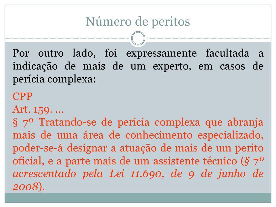 Número de peritos Por outro lado, foi expressamente facultada a indicação de mais de um experto, em casos de perícia complexa: CPP Art. 159.... § 7º T