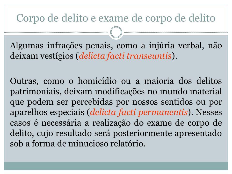 Corpo de delito e exame de corpo de delito Algumas infrações penais, como a injúria verbal, não deixam vestígios (delicta facti transeuntis). Outras,