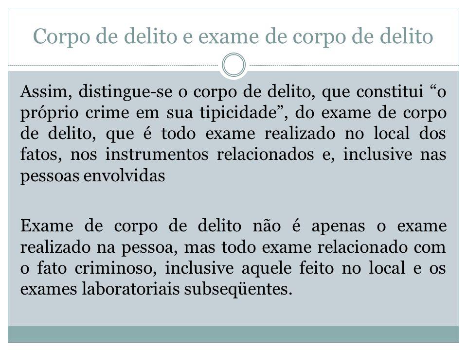Corpo de delito e exame de corpo de delito Assim, distingue-se o corpo de delito, que constitui o próprio crime em sua tipicidade, do exame de corpo d