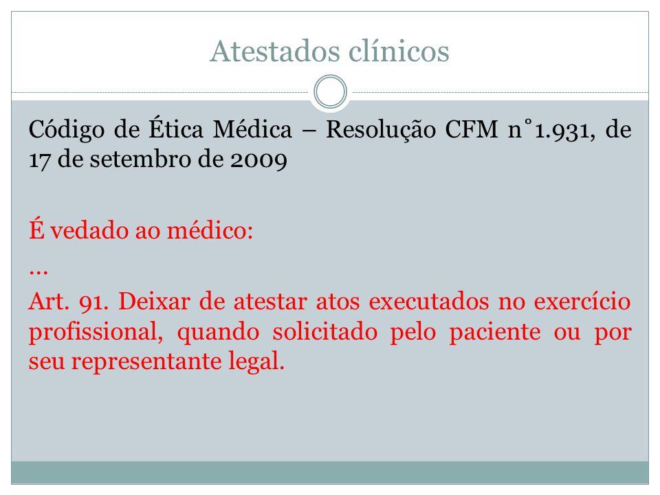 Atestados clínicos Código de Ética Médica – Resolução CFM n˚1.931, de 17 de setembro de 2009 É vedado ao médico:... Art. 91. Deixar de atestar atos ex