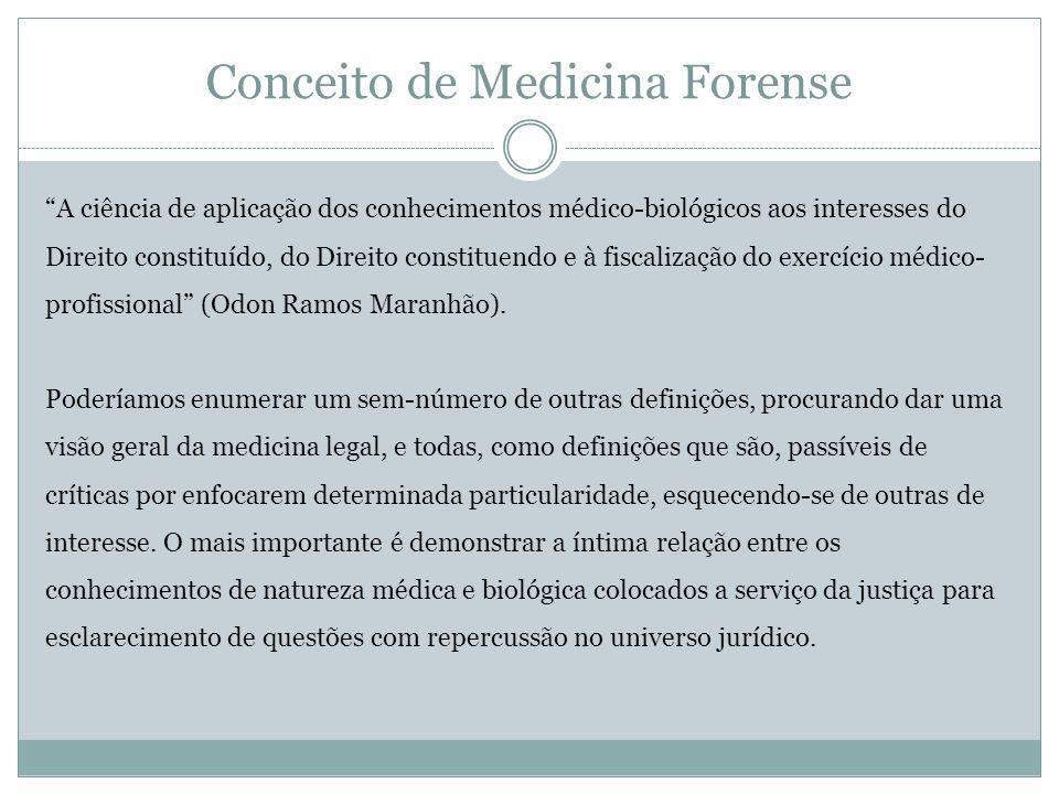 Conceito de Medicina Forense A ciência de aplicação dos conhecimentos médico-biológicos aos interesses do Direito constituído, do Direito constituendo