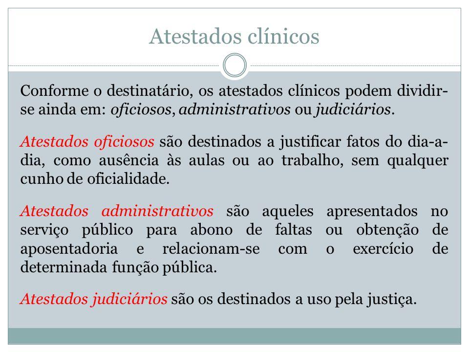 Atestados clínicos Conforme o destinatário, os atestados clínicos podem dividir- se ainda em: oficiosos, administrativos ou judiciários. Atestados ofi