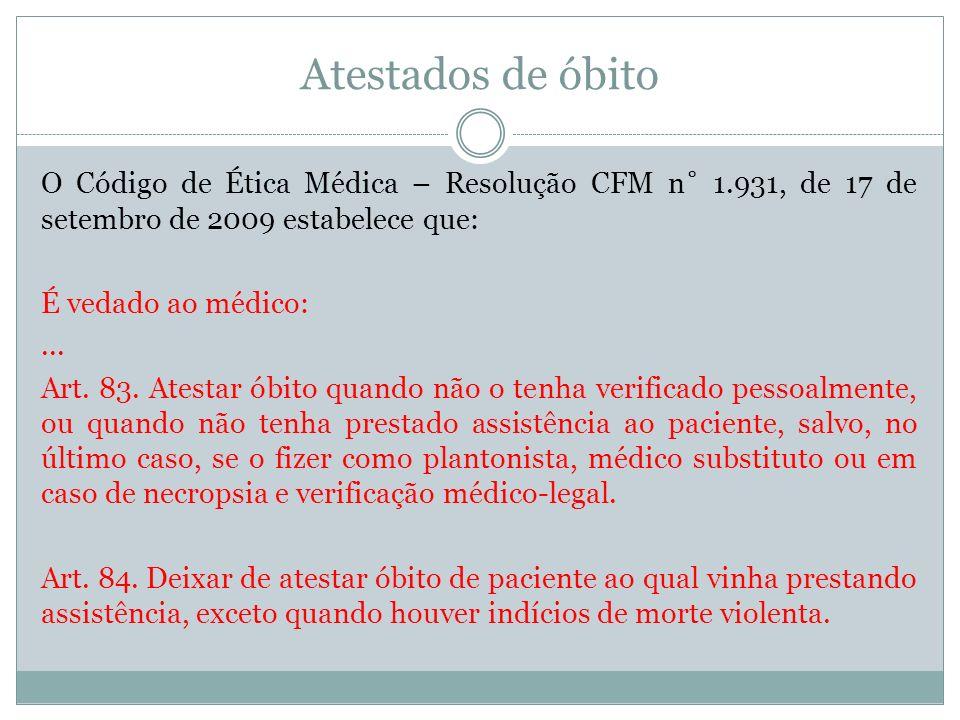 Atestados de óbito O Código de Ética Médica – Resolução CFM n˚ 1.931, de 17 de setembro de 2009 estabelece que: É vedado ao médico:... Art. 83. Atesta