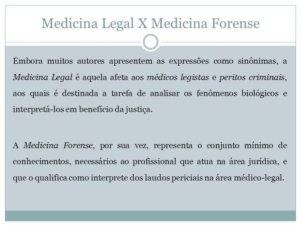 Medicina Legal X Medicina Forense Embora muitos autores apresentem as expressões como sinônimas, a Medicina Legal é aquela afeta aos médicos legistas