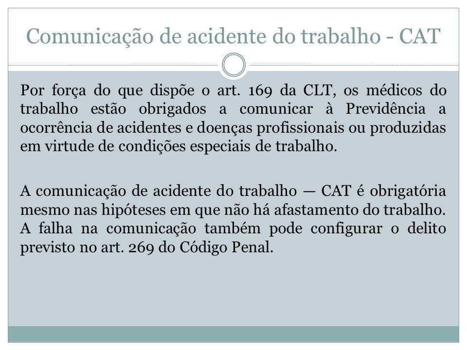 Comunicação de acidente do trabalho - CAT Por força do que dispõe o art. 169 da CLT, os médicos do trabalho estão obrigados a comunicar à Previdência