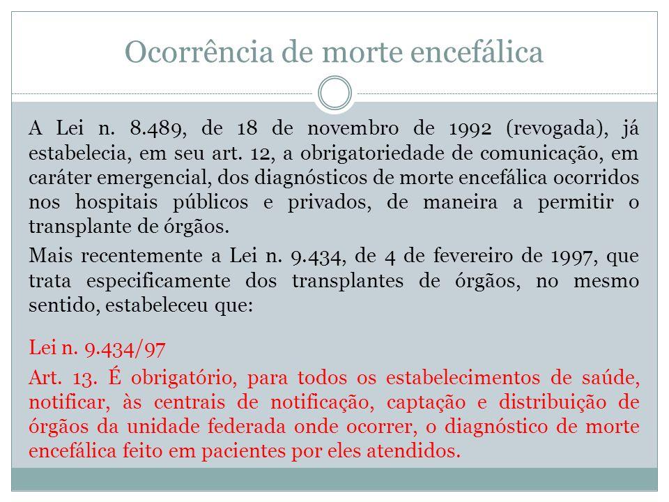 Ocorrência de morte encefálica A Lei n. 8.489, de 18 de novembro de 1992 (revogada), já estabelecia, em seu art. 12, a obrigatoriedade de comunicação,