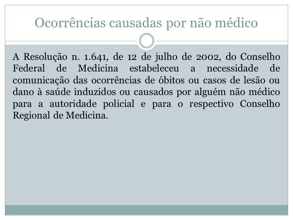 Ocorrências causadas por não médico A Resolução n. 1.641, de 12 de julho de 2002, do Conselho Federal de Medicina estabeleceu a necessidade de comunic