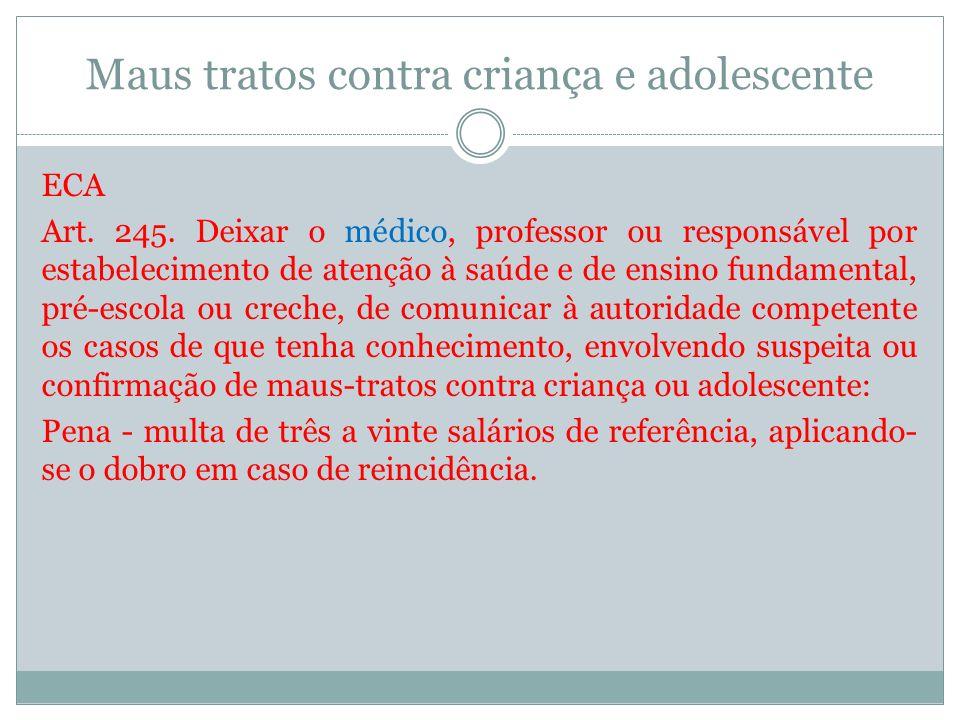 Maus tratos contra criança e adolescente ECA Art. 245. Deixar o médico, professor ou responsável por estabelecimento de atenção à saúde e de ensino fu