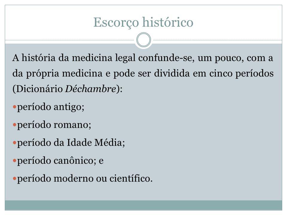 Escorço histórico A história da medicina legal confunde-se, um pouco, com a da própria medicina e pode ser dividida em cinco períodos (Dicionário Déch