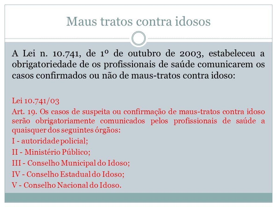 Maus tratos contra idosos A Lei n. 10.741, de 1º de outubro de 2003, estabeleceu a obrigatoriedade de os profissionais de saúde comunicarem os casos c