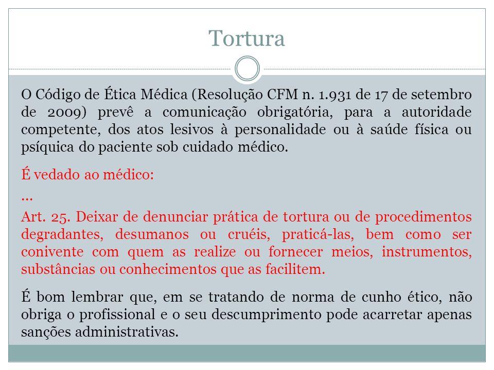 Tortura O Código de Ética Médica (Resolução CFM n. 1.931 de 17 de setembro de 2009) prevê a comunicação obrigatória, para a autoridade competente, dos