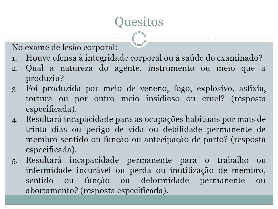 Quesitos No exame de lesão corporal: 1. Houve ofensa à integridade corporal ou à saúde do examinado? 2. Qual a natureza do agente, instrumento ou meio