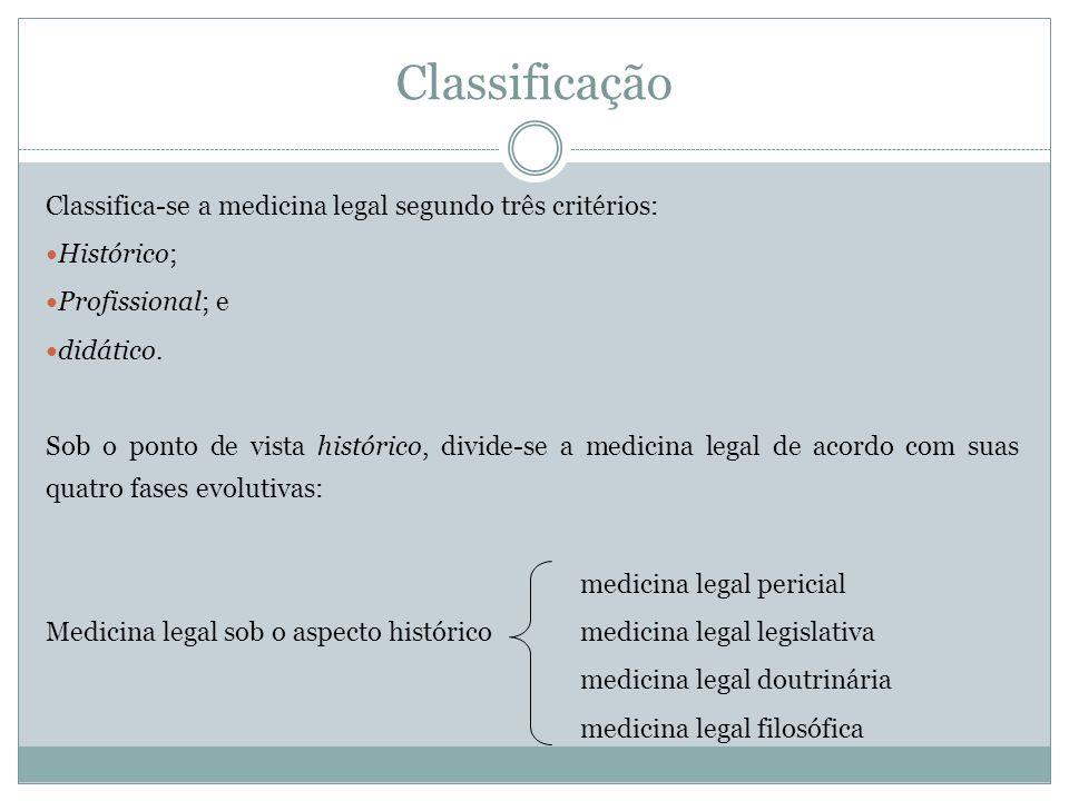 Classificação Classifica-se a medicina legal segundo três critérios: Histórico; Profissional; e didático. Sob o ponto de vista histórico, divide-se a
