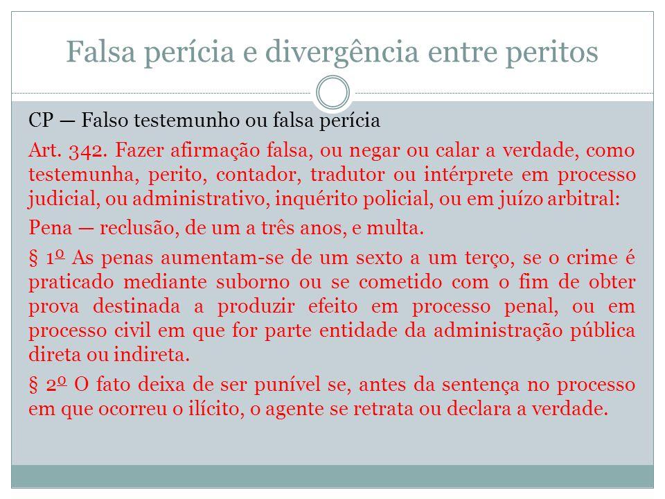 Falsa perícia e divergência entre peritos CP Falso testemunho ou falsa perícia Art. 342. Fazer afirmação falsa, ou negar ou calar a verdade, como test