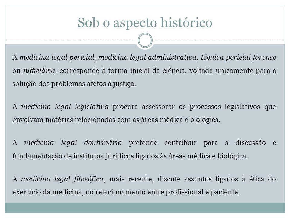Sob o aspecto histórico A medicina legal pericial, medicina legal administrativa, técnica pericial forense ou judiciária, corresponde à forma inicial