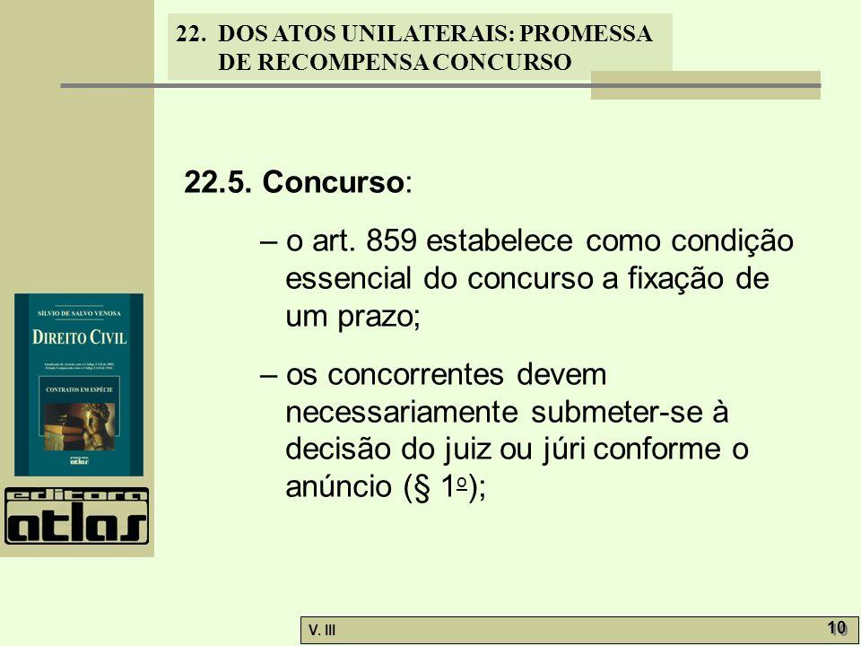 22. DOS ATOS UNILATERAIS: PROMESSA DE RECOMPENSA CONCURSO V. III 10 22.5. Concurso: – o art. 859 estabelece como condição essencial do concurso a fixa