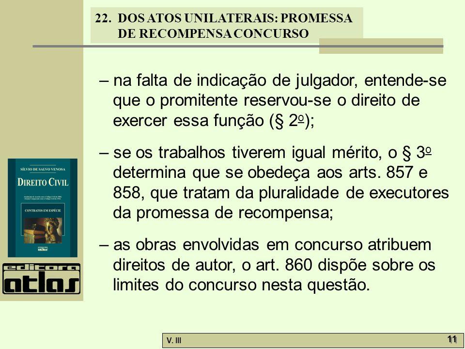 22. DOS ATOS UNILATERAIS: PROMESSA DE RECOMPENSA CONCURSO V. III 11 – na falta de indicação de julgador, entende-se que o promitente reservou-se o dir