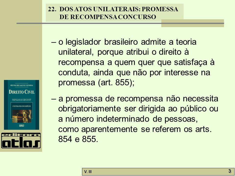 22. DOS ATOS UNILATERAIS: PROMESSA DE RECOMPENSA CONCURSO V. III 3 3 – o legislador brasileiro admite a teoria unilateral, porque atribui o direito à