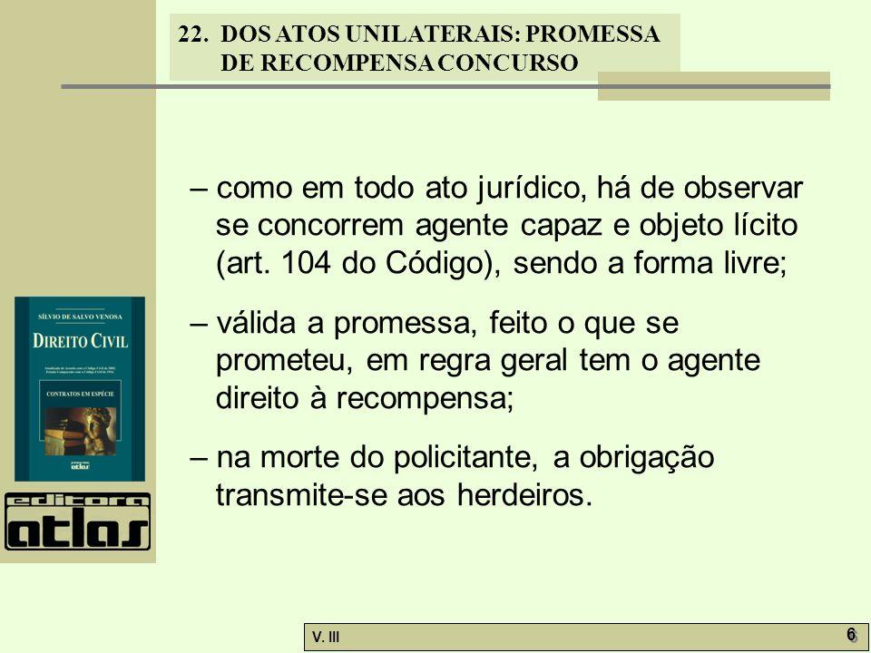 22. DOS ATOS UNILATERAIS: PROMESSA DE RECOMPENSA CONCURSO V. III 6 6 – como em todo ato jurídico, há de observar se concorrem agente capaz e objeto lí