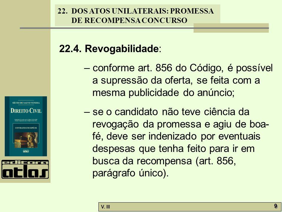22. DOS ATOS UNILATERAIS: PROMESSA DE RECOMPENSA CONCURSO V. III 9 9 22.4. Revogabilidade: – conforme art. 856 do Código, é possível a supressão da of