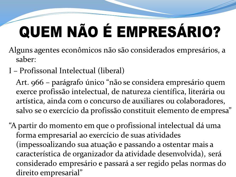 Alguns agentes econômicos não são considerados empresários, a saber: I – Profissonal Intelectual (liberal) Art. 966 – parágrafo único não se considera
