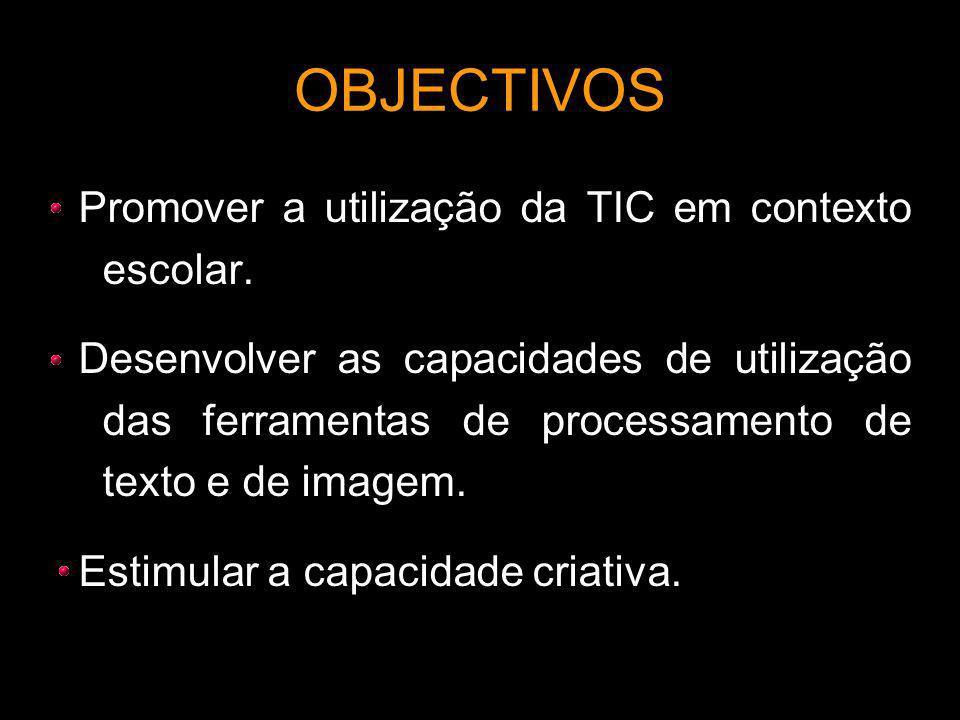 OBJECTIVOS Promover a utilização da TIC em contexto escolar. Desenvolver as capacidades de utilização das ferramentas de processamento de texto e de i