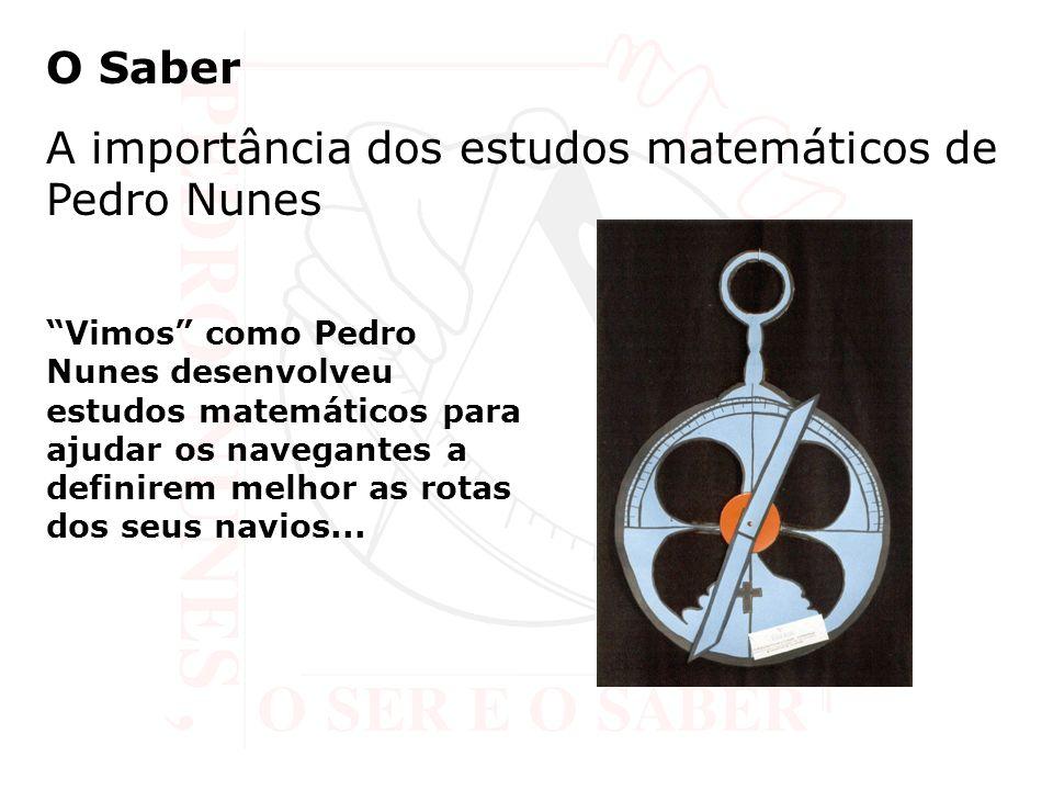O Saber A importância dos estudos matemáticos de Pedro Nunes Vimos como Pedro Nunes desenvolveu estudos matemáticos para ajudar os navegantes a definirem melhor as rotas dos seus navios...