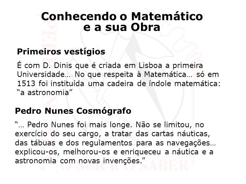 Conhecendo o Matemático e a sua Obra Primeiros vestígios É com D. Dinis que é criada em Lisboa a primeira Universidade… No que respeita à Matemática…