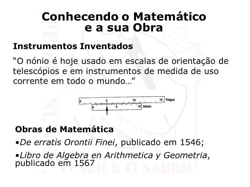 Instrumentos Inventados O nónio é hoje usado em escalas de orientação de telescópios e em instrumentos de medida de uso corrente em todo o mundo… Conhecendo o Matemático e a sua Obra Obras de Matemática De erratis Orontii Finei, publicado em 1546; Libro de Algebra en Arithmetica y Geometria, publicado em 1567