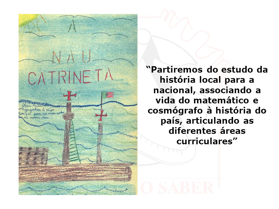 Partiremos do estudo da história local para a nacional, associando a vida do matemático e cosmógrafo à história do país, articulando as diferentes áreas curriculares