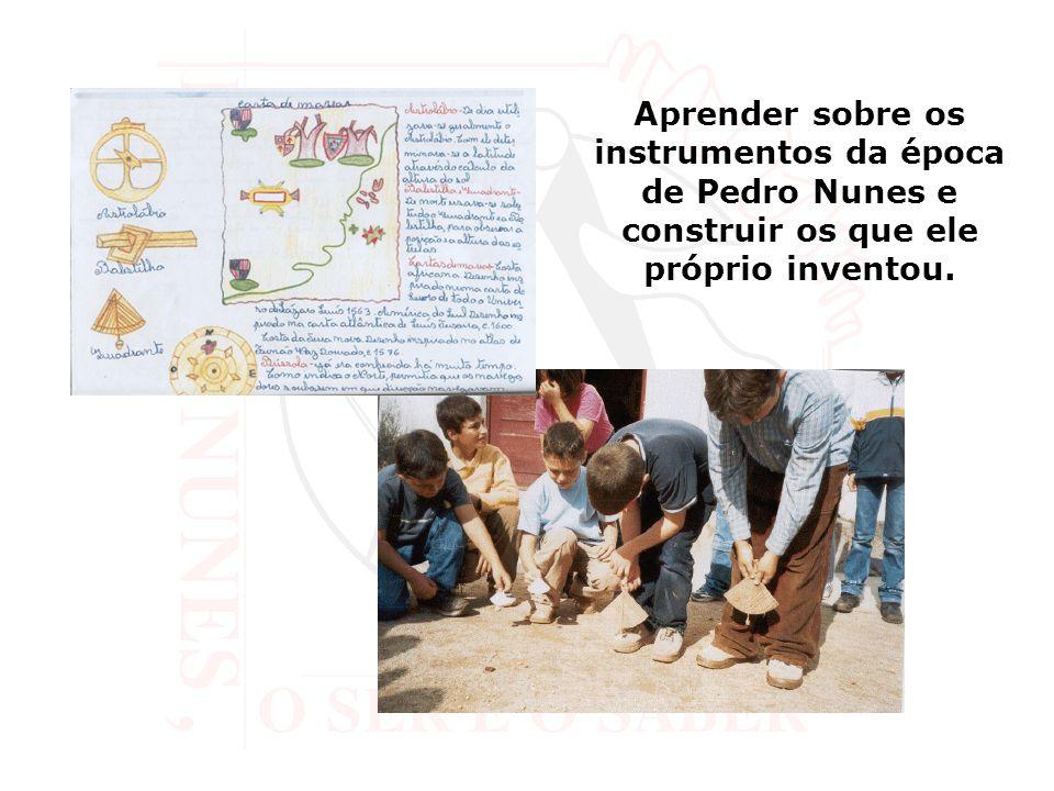 Aprender sobre os instrumentos da época de Pedro Nunes e construir os que ele próprio inventou.