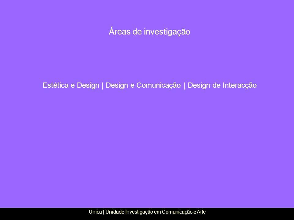 Áreas de investigação Estética e Design | Design e Comunicação | Design de Interacção Unica | Unidade Investigação em Comunicação e Arte