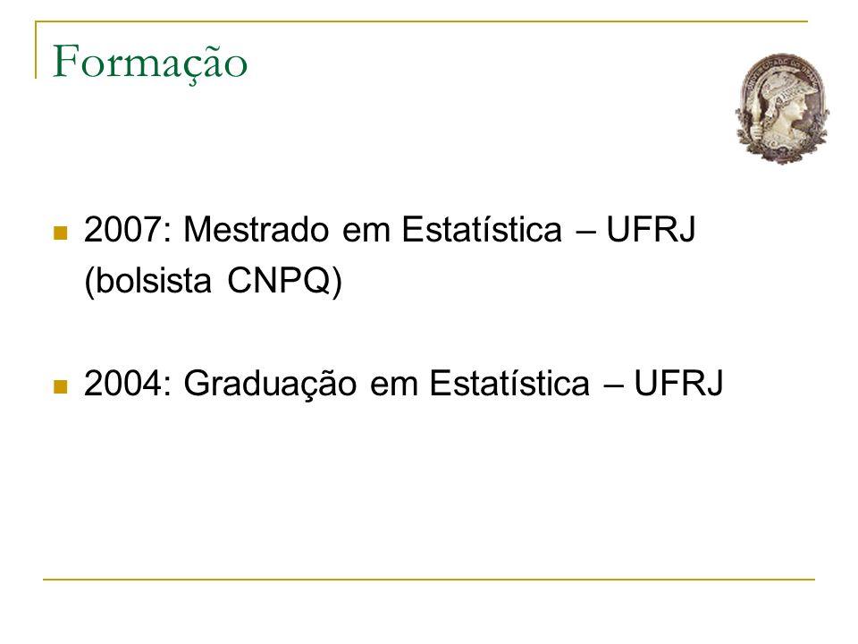 Formação 2007: Mestrado em Estatística – UFRJ (bolsista CNPQ) 2004: Graduação em Estatística – UFRJ