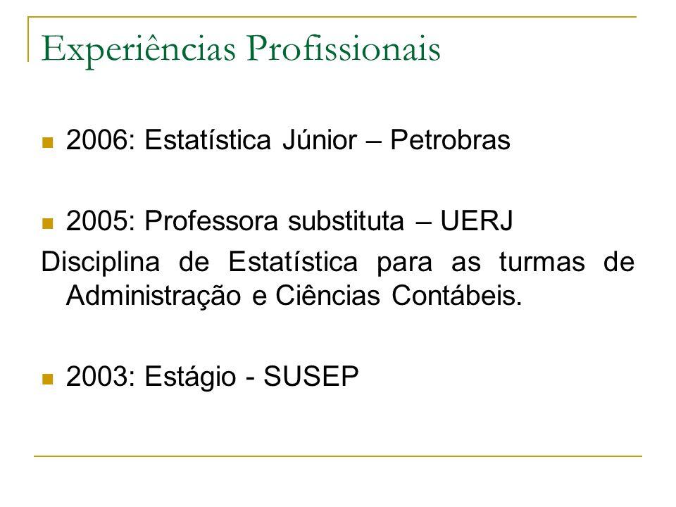 Experiências Profissionais 2006: Estatística Júnior – Petrobras 2005: Professora substituta – UERJ Disciplina de Estatística para as turmas de Adminis