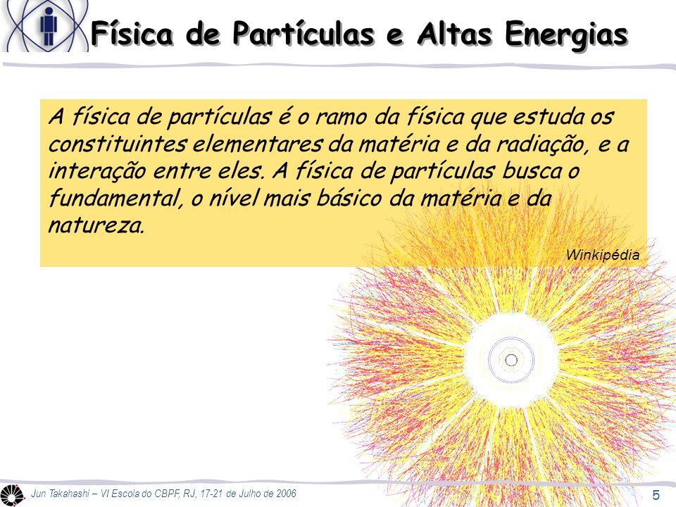 5 Jun Takahashi – VI Escola do CBPF, RJ, 17-21 de Julho de 2006 Física de Partículas e Altas Energias A física de partículas é o ramo da física que estuda os constituintes elementares da matéria e da radiação, e a interação entre eles.