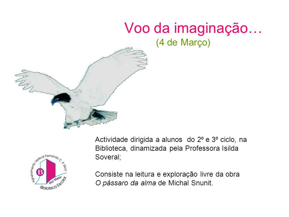Voo da imaginação… (4 de Março) Actividade dirigida a alunos do 2º e 3º ciclo, na Biblioteca, dinamizada pela Professora Isilda Soveral; Consiste na leitura e exploração livre da obra O pássaro da alma de Michal Snunit.