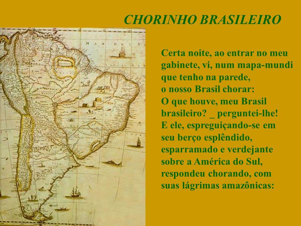 CHORINHO BRASILEIRO Certa noite, ao entrar no meu gabinete, vi, num mapa-mundi que tenho na parede, o nosso Brasil chorar: O que houve, meu Brasil brasileiro.