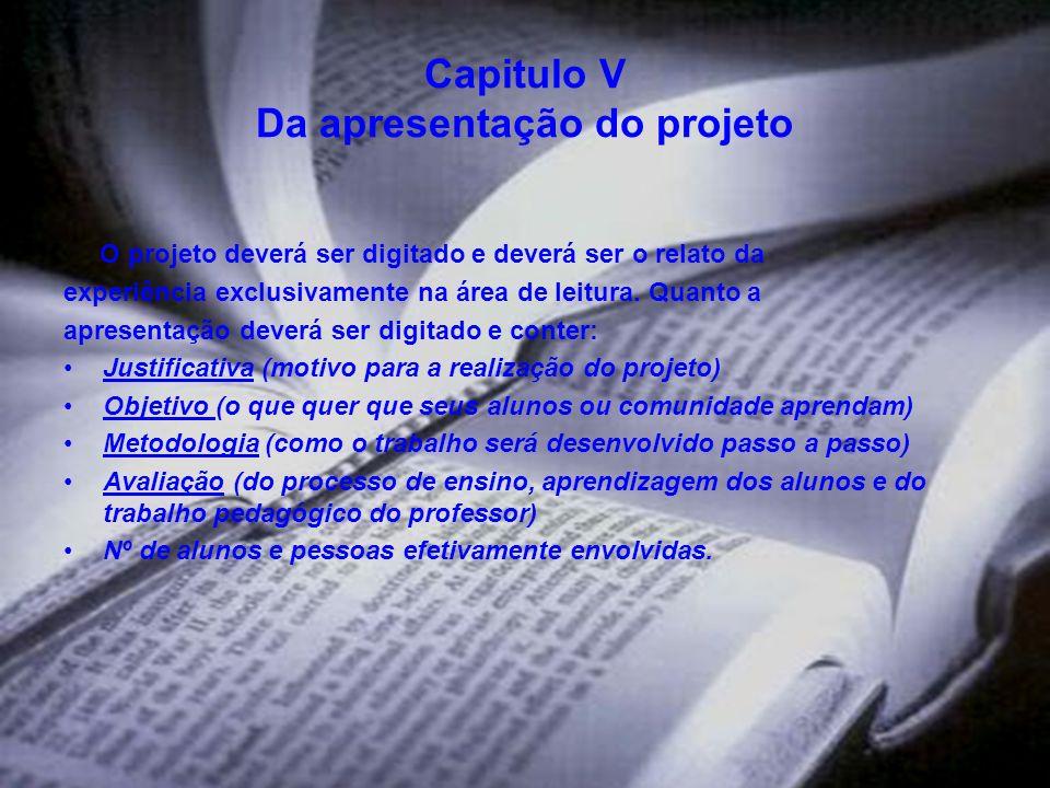 Capitulo V Da apresentação do projeto O projeto deverá ser digitado e deverá ser o relato da experiência exclusivamente na área de leitura. Quanto a a